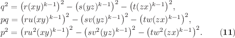 <math> q^2 & = \left(r(xy)^{k-1}\right)^2-\left(s(yz)^{k-1}\right)^2-\left(t(zx)^{k-1}\right)^2,\\ pq & = \left(ru(xy)^{k-1}\right)^2-\left(sv(yz)^{k-1}\right)^2-\left(tw(zx)^{k-1}\right)^2,\\ p^2 & = \left(ru^2(xy)^{k-1}\right)^2-\left(sv^2(yz)^{k-1}\right)^2-\left(tw^2(zx)^{k-1}\right)^2.\quad\quad\mathbf{(11)} </math>