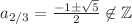 <math>a_{2/3}=\frac{-1\pm\sqrt{5}}{2}\not\in\mathbb{Z}</math>