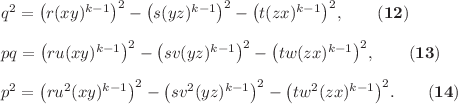 <math> q^2 & = \left(r(xy)^{k-1}\right)^2-\left(s(yz)^{k-1}\right)^2-\left(t(zx)^{k-1}\right)^2,\quad\quad\mathbf{(12)}\\ \\ pq & = \left(ru(xy)^{k-1}\right)^2-\left(sv(yz)^{k-1}\right)^2-\left(tw(zx)^{k-1}\right)^2,\quad\quad\mathbf{(13)}\\ \\ p^2 & = \left(ru^2(xy)^{k-1}\right)^2-\left(sv^2(yz)^{k-1}\right)^2-\left(tw^2(zx)^{k-1}\right)^2.\quad\quad\mathbf{(14)} </math>